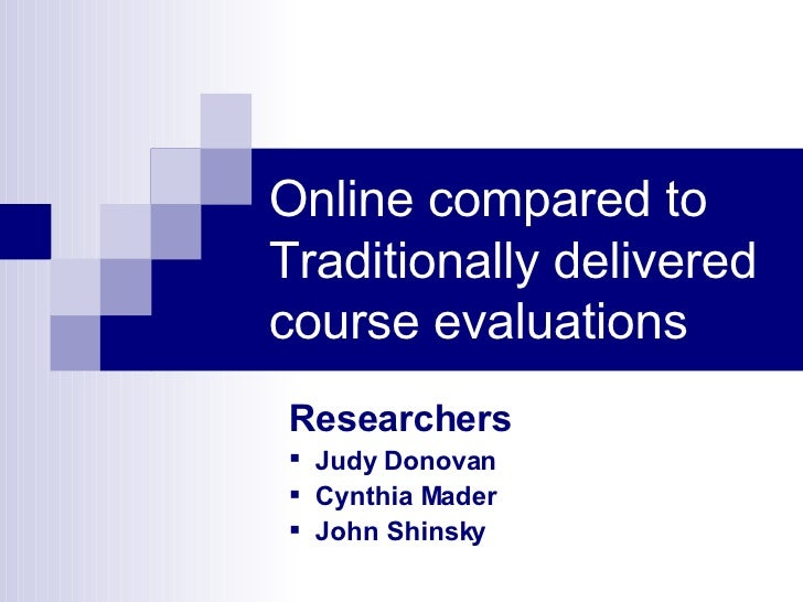 Online compared to Traditionally delivered course evaluations <ul><li>Researchers </li></ul><ul><li>Judy Donovan </li></ul...