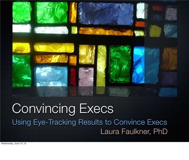 Convincing Execs         Using Eye-Tracking Results to Convince Execs                                  Laura Faulkner, PhD...