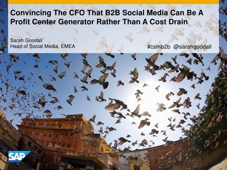 Convincing The CFO That B2B Social Media Can Be AProfit Center Generator Rather Than A Cost DrainSarah GoodallHead of Soci...