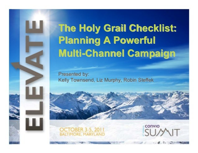 The Holy Grail Checklist: t Planning A Powerful Multi-Channel Campaign Presented by: Kelly Townsend, Liz Murphy, Robin Ste...