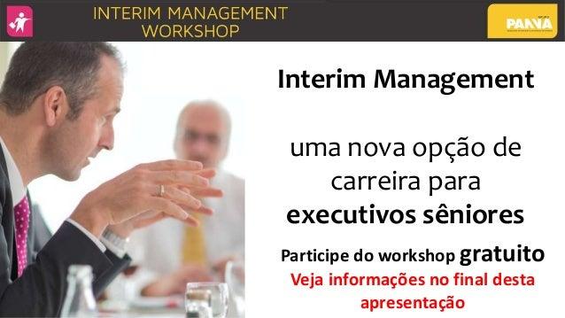 Interim Management uma nova opção de carreira para executivos sêniores Participe do workshop gratuito Veja informações no ...