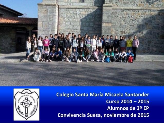 Colegio Santa María Micaela Santander Curso 2014 – 2015 Alumnos de 3º EP Convivencia Suesa, noviembre de 2015