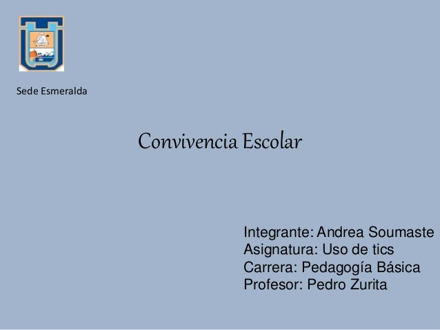Convivencia Escolar Integrante: Andrea Soumaste Asignatura: Uso de tics Carrera: Pedagogía Básica Profesor: Pedro Zurita S...