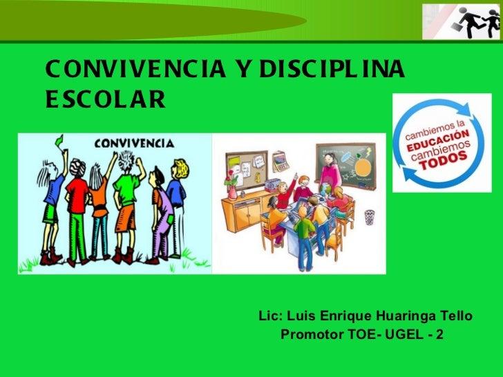 CONVIVENCIA Y DISCIPLINA ESCOLAR Lic: Luis Enrique Huaringa Tello Promotor TOE- UGEL - 2