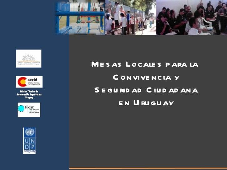 Mesas Locales para la  Convivencia y Seguridad Ciudadana en Uruguay Oficina Técnica de  Cooperación Española en Uruguay