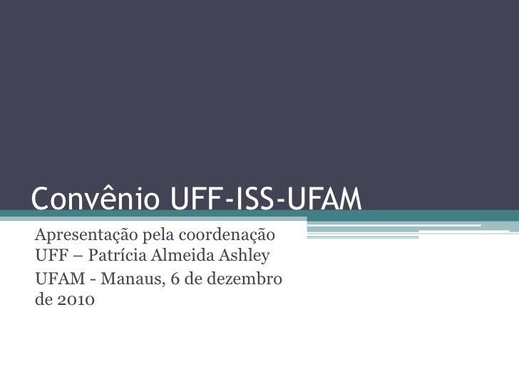 Convênio UFF-ISS-UFAMApresentação pela coordenaçãoUFF – Patrícia Almeida AshleyUFAM - Manaus, 6 de dezembrode 2010