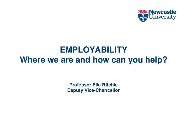EMPLOYABILITYWhere we are and how can you help?Professor Ella RitchieDeputy Vice-Chancellor<br />