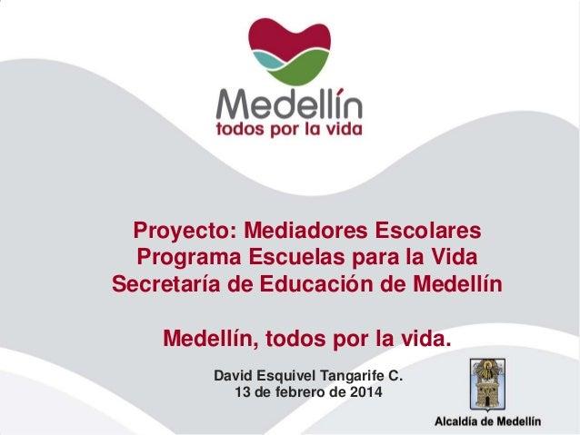 Proyecto: Mediadores Escolares Programa Escuelas para la Vida Secretaría de Educación de Medellín Medellín, todos por la v...