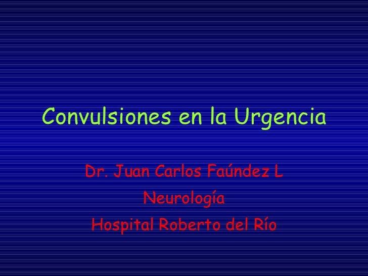 Convulsiones en la Urgencia Dr. Juan Carlos Faúndez L Neurología Hospital Roberto del Río