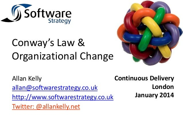 Conway's Law & Organizational Change Continuous Delivery Allan Kelly London allan@softwarestrategy.co.uk January 2014 http...
