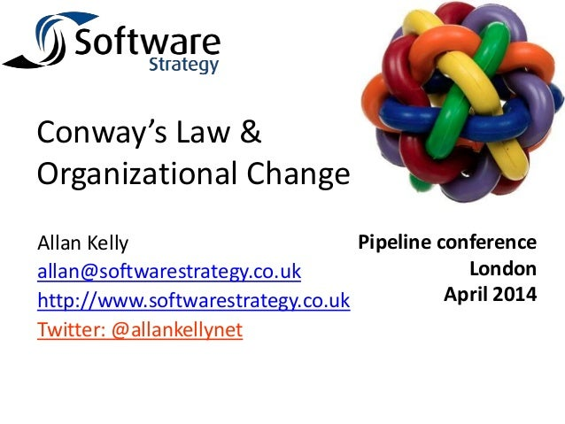Conway's Law & Organizational Change Allan Kelly allan@softwarestrategy.co.uk http://www.softwarestrategy.co.uk Twitter: @...