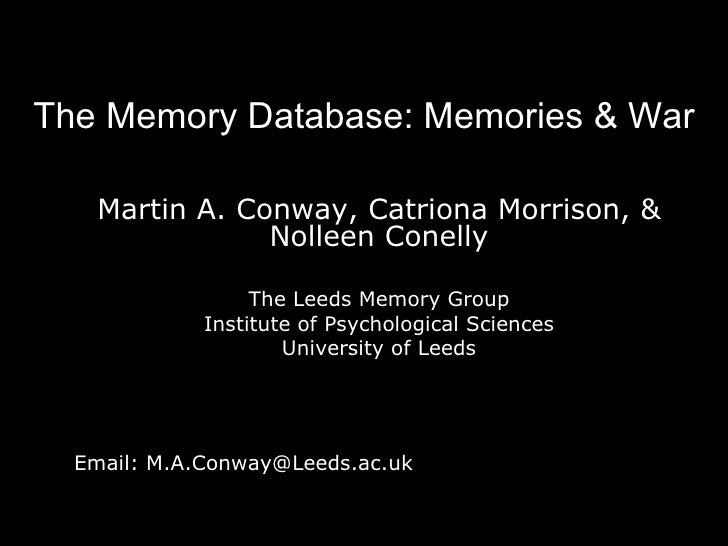 The Memory Database: Memories & War Martin A. Conway, Catriona Morrison, & Nolleen Conelly The Leeds Memory Group Institut...