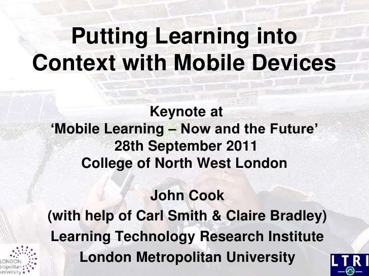 Putting Learning into Context with Mobile Devices Keynote at 'Mobile Learning – Now and the Future' 28th September 2011Col...