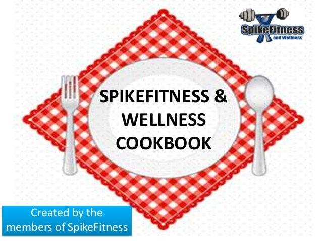 SPIKEFITNESS & WELLNESS COOKBOOK Created by the members of SpikeFitness