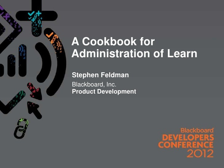 A Cookbook forAdministration of LearnStephen FeldmanBlackboard, Inc.Product Development