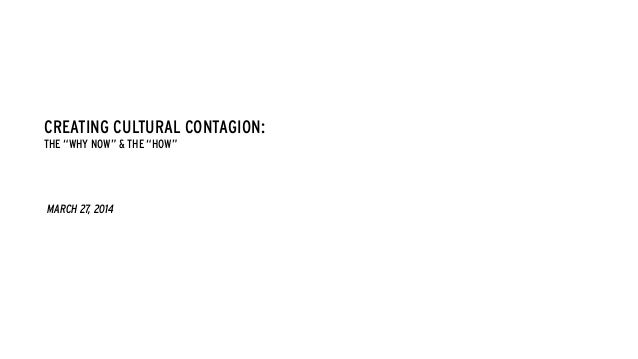 """CREATING CULTURAL CONTAGION: THE """"WHY NOW"""" & THE """"HOW"""" MARCH 27, 2014"""