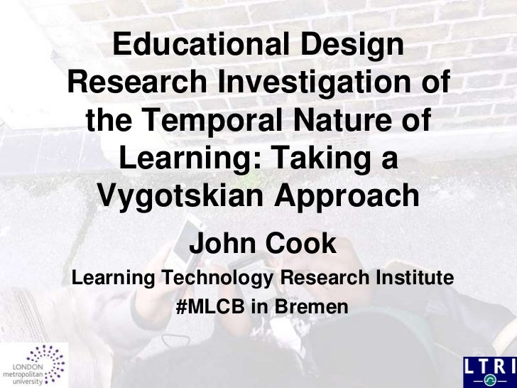 Educational Design Research Investigation of the Temporal Nature of Learning: Taking a Vygotskian Approach<br />John Cook<...