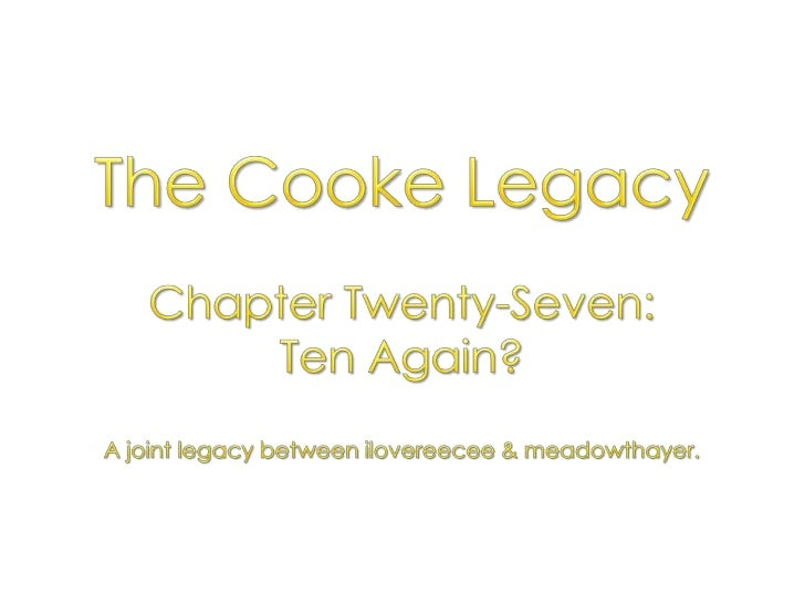 The Cooke Legacy<br />Chapter Twenty-Seven: <br />Ten Again?<br />A joint legacy between ilovereecee & meadowthayer.<br />