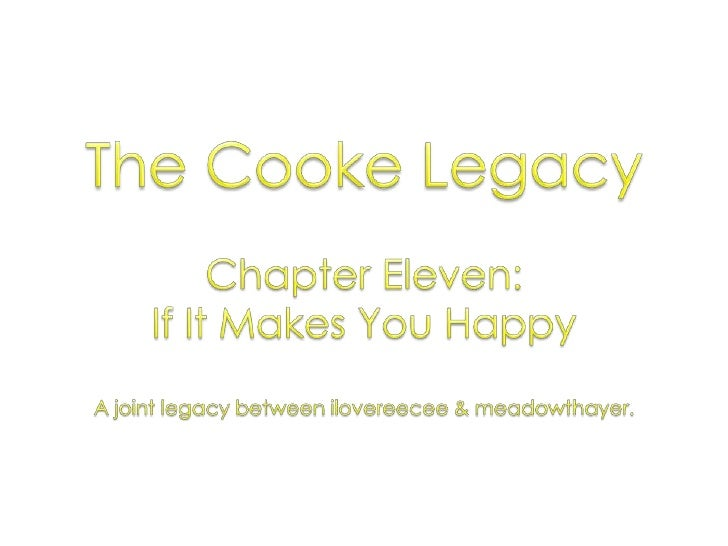 The Cooke Legacy<br />Chapter Eleven: <br />If It Makes You Happy<br />A joint legacy between ilovereecee & meadowthayer.<...