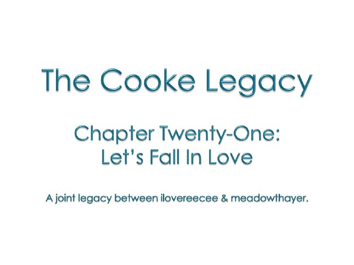 The Cooke Legacy<br />Chapter Twenty-One: <br />Let's Fall In Love<br />A joint legacy between ilovereecee & meadowthayer....
