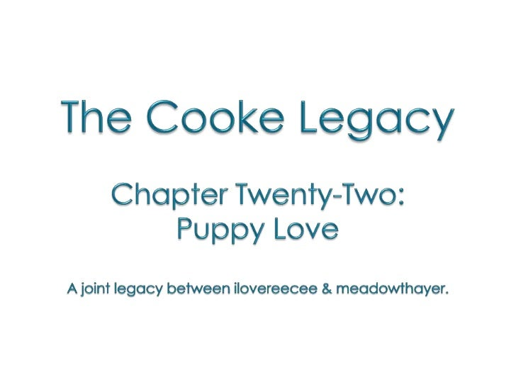 The Cooke Legacy<br />Chapter Twenty-Two: <br />Puppy Love<br />A joint legacy between ilovereecee & meadowthayer.<br />