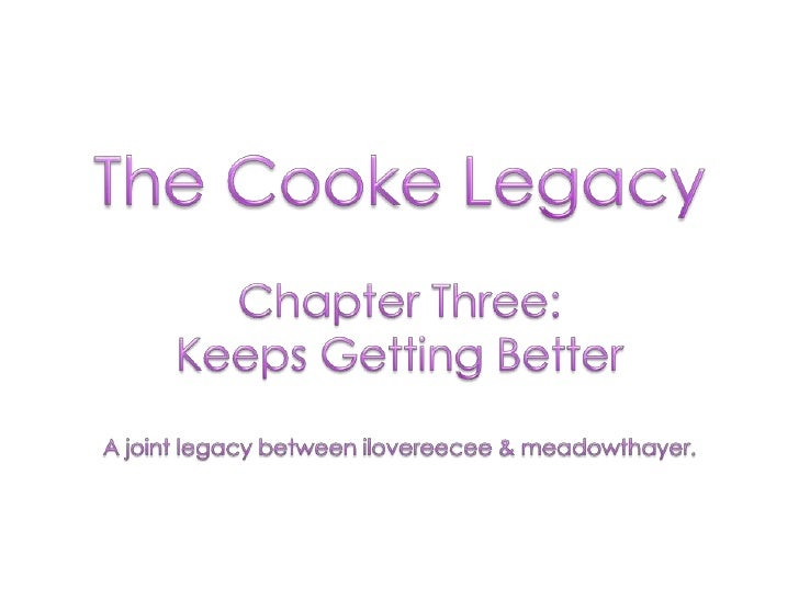 The Cooke Legacy<br />Chapter Three: <br />Keeps Getting Better<br />A joint legacy between ilovereecee & meadowthayer.<br />