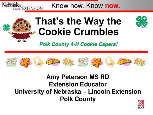 Know how. Know now.  That's the Way the Cookie Crumbles Polk County 4-H Cookie Capers!  Amy Peterson MS RD Extension Educa...