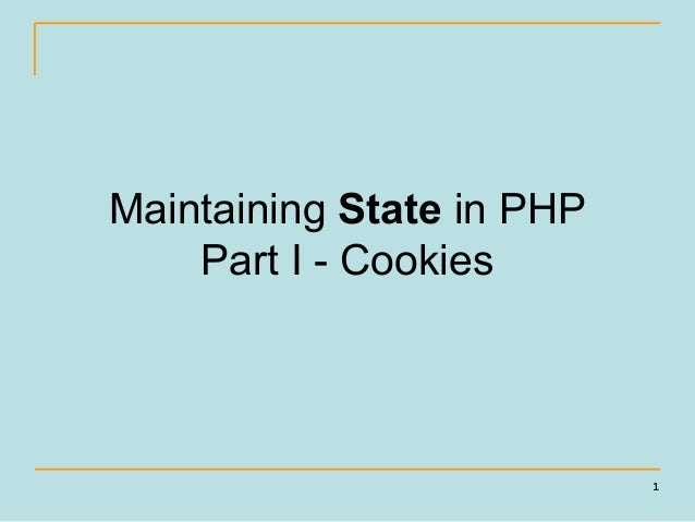 Maintaining State in PHP    Part I - Cookies                           1