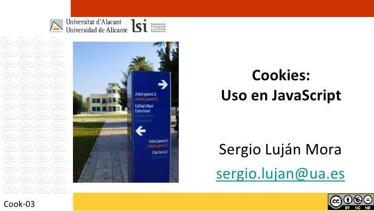 Cookies:          Uso en JavaScript          Sergio Luján Mora          sergio.lujan@ua.esCook-03