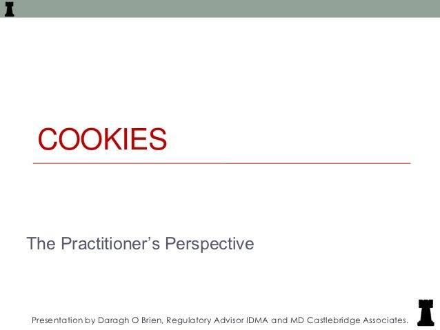 "COOKIESThe Practitioner""s PerspectivePresentation by Daragh O Brien, Regulatory Advisor IDMA and MD Castlebridge Associates."