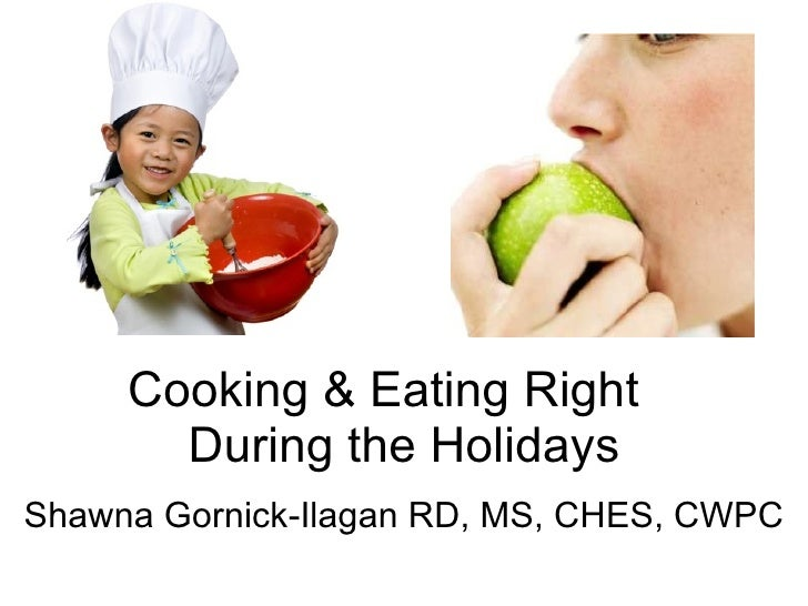 Cooking & Eating Right  During the Holidays Shawna Gornick-Ilagan RD, MS, CHES, CWPC