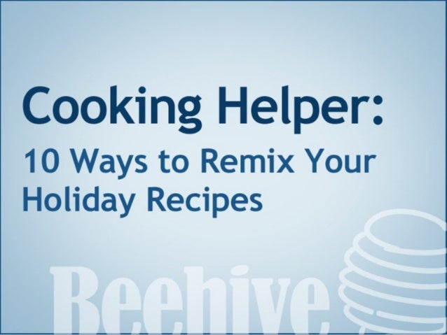 Cooking Helper:   1 0 Ways to Remix Your  Holiday Recipes