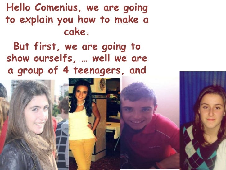 Hello Comenius, we are goingto explain you how to make a             cake.  But first, we are going toshow ourselfs, … wel...