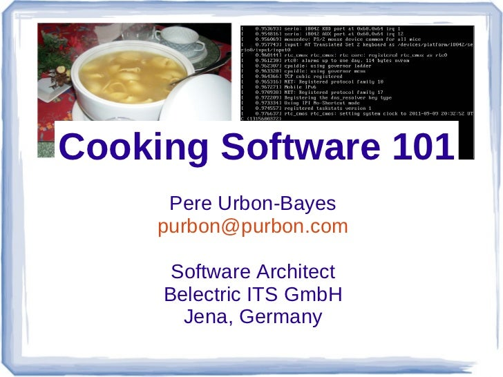 Cooking Software 101      Pere Urbon-Bayes     purbon@purbon.com      Software Architect     Belectric ITS GmbH       Jena...