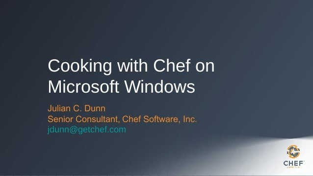 Cooking with Chef on Microsoft Windows Julian C. Dunn Senior Consultant, Chef Software, Inc. jdunn@getchef.com