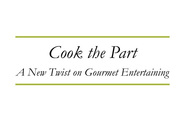 Cook the Part A New Twist on Gourmet Entertaining