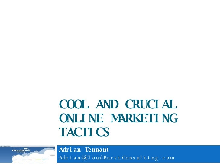 COOL AND CRUCIAL ONLINE MARKETING TACTICS Adrian Tennant [email_address]
