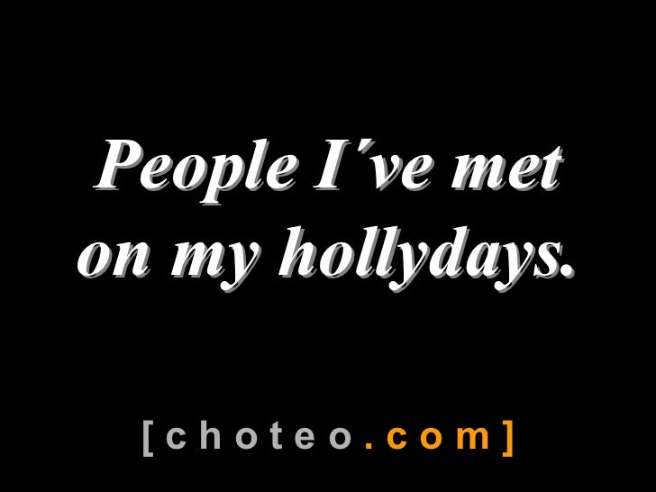 People I´ve met   People I           ´  on my hollydays.     [ c h o t e o . c o m ]