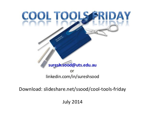 suresh.sood@uts.edu.au or linkedin.com/in/sureshsood Download: slideshare.net/ssood/cool-tools-friday July 2014