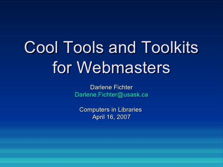 Cool Tools and Toolkits for Webmasters Darlene Fichter [email_address] Computers in Libraries  April 16, 2007