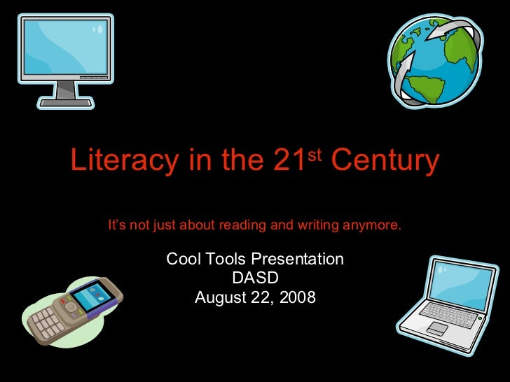 Literacy in the 21 st  Century It's not just about reading and writing anymore. Cool Tools Presentation DASD August 22, 2008