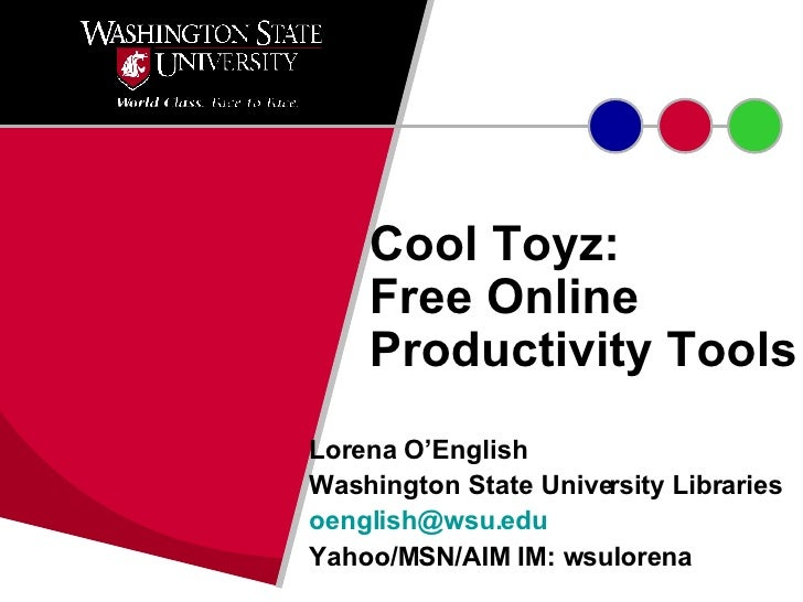 Cool Toyz:  Free Online Productivity Tools Lorena O'English Washington State University Libraries [email_address] Yahoo/MS...