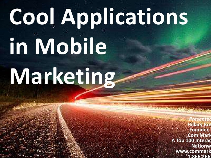 Cool Applications in Mobile Marketing<br />Presented by:<br />Hillary Bressler<br />Founder, CEO<br />.Com Marketing<br />...