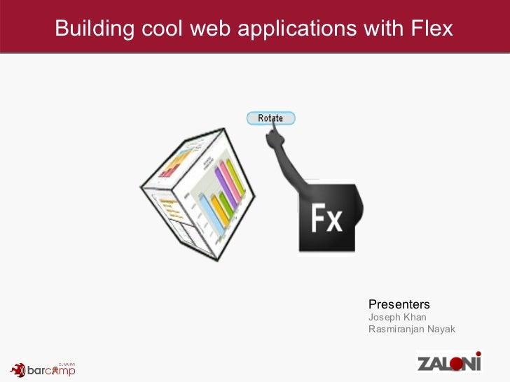 Building cool web applications with Flex Presenters Joseph Khan Rasmiranjan Nayak