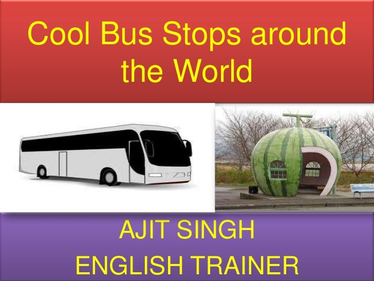 Cool Bus Stops around the World <br />AJIT SINGH<br />ENGLISH TRAINER<br />