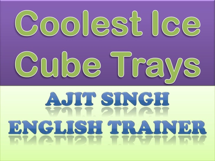 Coolest Ice Cube Trays <br />AJIT SINGH<br />ENGLISH TRAINER<br />