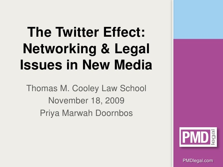 The Twitter Effect:  Networking & Legal Issues in New Media Thomas M. Cooley Law School      November 18, 2009    Priya Ma...