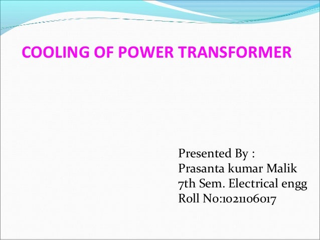 COOLING OF POWER TRANSFORMER  Presented By : Prasanta kumar Malik 7th Sem. Electrical engg Roll No:1021106017