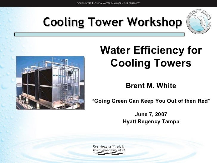 """Cooling Tower Workshop Water Efficiency for Cooling Towers Brent M. White """" Going Green Can Keep You Out of then Red"""" June..."""