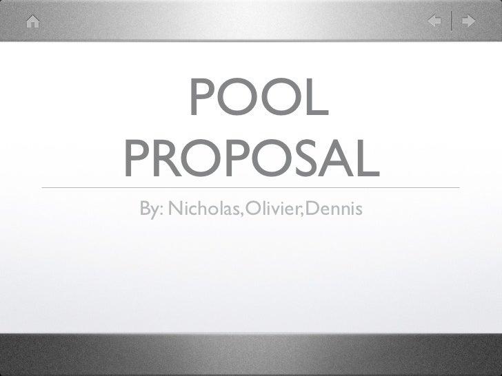 POOLPROPOSALBy: Nicholas,Olivier,Dennis